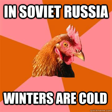 In Soviet Russia Winters are cold - In Soviet Russia Winters are cold  Anti-Joke Chicken