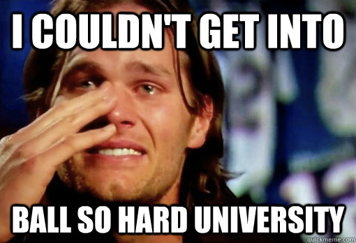 I couldn't get into ball so hard university  Crying Tom Brady