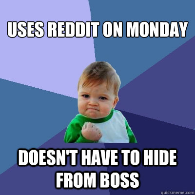 Uses Reddit on Monday Doesn't Have to hide from boss - Uses Reddit on Monday Doesn't Have to hide from boss  Success Kid