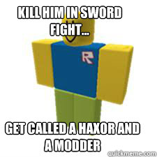Kill him in sword fight... get called a haxor and a modder  Roblox n00b
