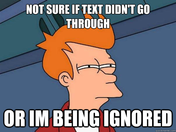 Not sure if text didn't go through Or im being ignored - Not sure if text didn't go through Or im being ignored  Futurama Fry