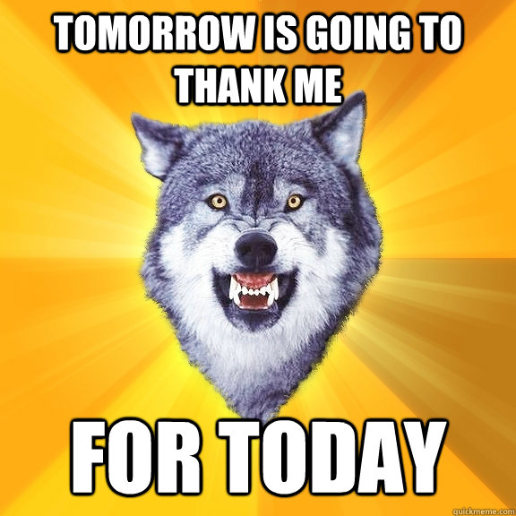 Tomorrow is going to thank me for today - Tomorrow is going to thank me for today  Courage Wolf