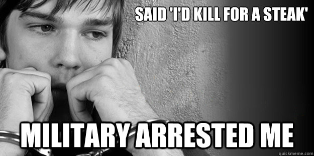 said 'i'd kill for a steak' Military arrested me - said 'i'd kill for a steak' Military arrested me  NDAA American
