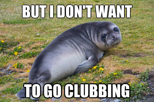 But i don't want to go clubbing  Crying Seal