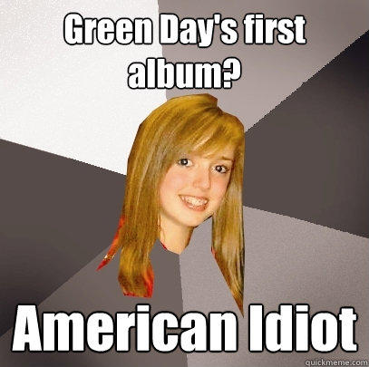 Green Day's first album? American Idiot - Green Day's first album? American Idiot  Musically Oblivious 8th Grader