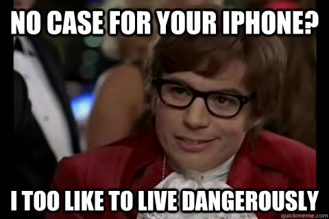 No case for your iphone? i too like to live dangerously  Dangerously - Austin Powers