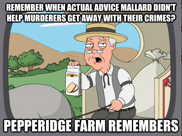 remember when actual advice mallard didn't help murderers get away with their crimes? Pepperidge farm remembers - remember when actual advice mallard didn't help murderers get away with their crimes? Pepperidge farm remembers  Pepperidge Farm Remembers