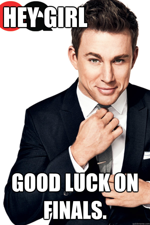 Hey Girl Good luck on finals. - Hey Girl Good luck on finals.  Channing Tatum Finals
