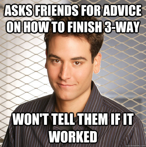 Asks Friends for advice on how to finish 3-way won't tell them if it worked  Scumbag Ted Mosby