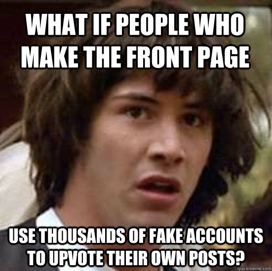 What if people who make the front page use thousands of fake accounts to upvote their own posts? - What if people who make the front page use thousands of fake accounts to upvote their own posts?  conspiracy keanu