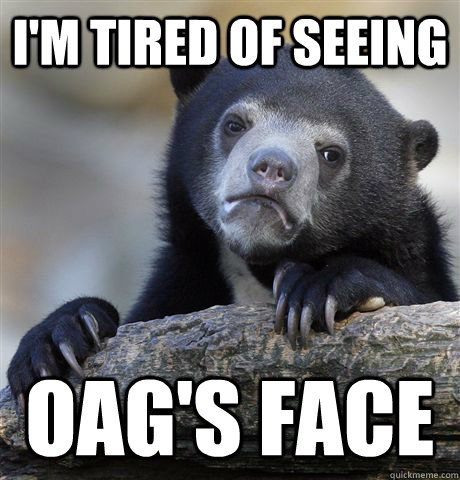 I'm tired of seeing OAG's FAce - I'm tired of seeing OAG's FAce  Confession Bear