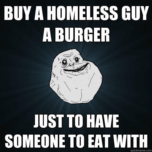 Buy a homeless guy a burger Just to have someone to eat with - Buy a homeless guy a burger Just to have someone to eat with  Forever Alone