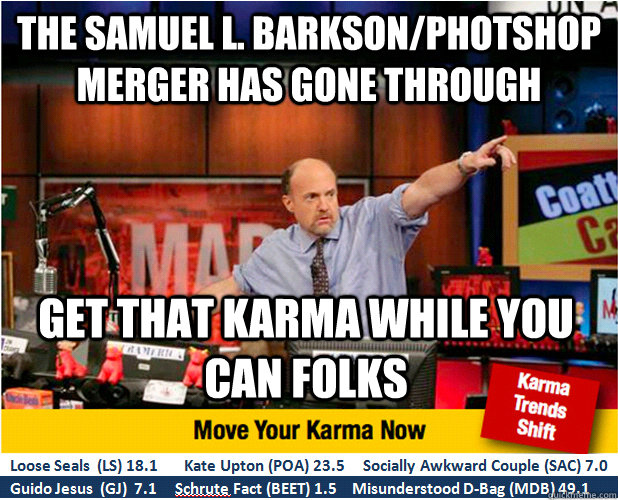 The Samuel L. Barkson/Photshop merger has gone through get that karma while you can folks - The Samuel L. Barkson/Photshop merger has gone through get that karma while you can folks  Jim Kramer with updated ticker
