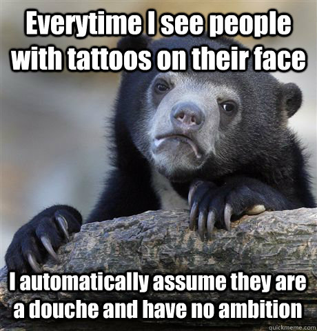 Everytime I see people with tattoos on their face I automatically assume they are a douche and have no ambition - Everytime I see people with tattoos on their face I automatically assume they are a douche and have no ambition  Confession Bear