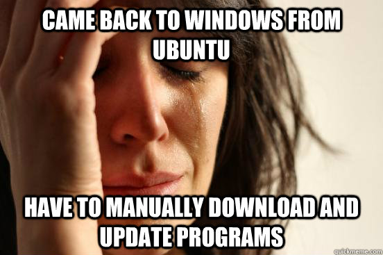 Came back to windows from Ubuntu have to manually download and update programs - Came back to windows from Ubuntu have to manually download and update programs  First World Problems