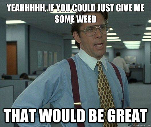 Yeahhhhh, if you could just give me some weed that would be great