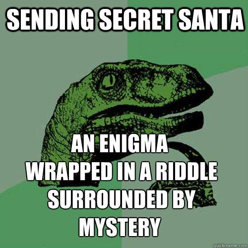 sending secret santa An enigma  wrapped in a riddle  surrounded by mystery - sending secret santa An enigma  wrapped in a riddle  surrounded by mystery  Philosoraptor