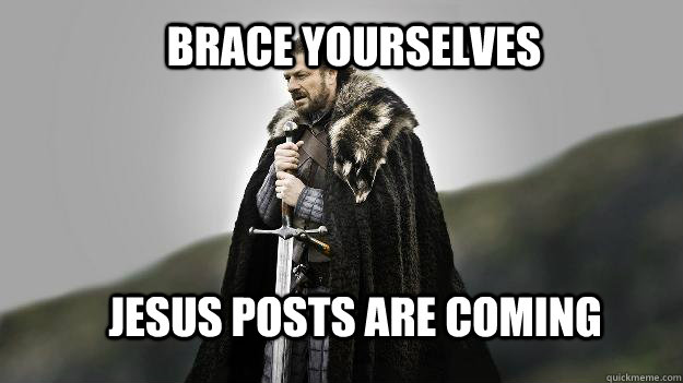 Brace yourselves Jesus posts are coming - Brace yourselves Jesus posts are coming  Ned stark winter is coming