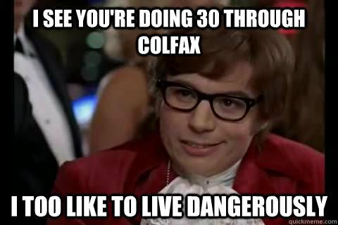 i see you're doing 30 through Colfax i too like to live dangerously - i see you're doing 30 through Colfax i too like to live dangerously  Dangerously - Austin Powers