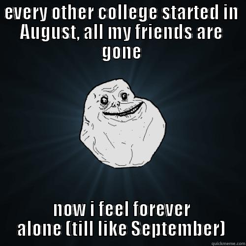 EVERY OTHER COLLEGE STARTED IN AUGUST, ALL MY FRIENDS ARE GONE NOW I FEEL FOREVER ALONE (TILL LIKE SEPTEMBER) Forever Alone