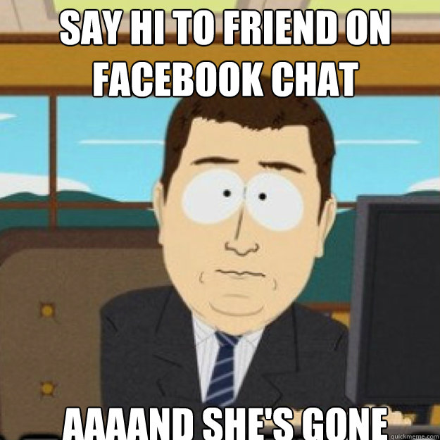 Say Hi To Friend On Facebook Chat Aaaand Shes Gone Misc Quickmeme