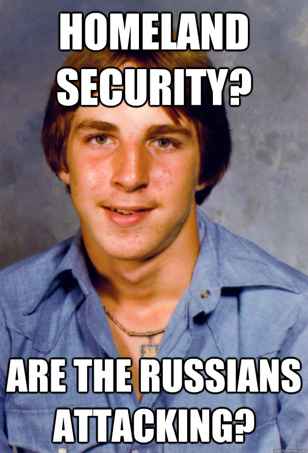 Homeland security? Are the Russians attacking? - Homeland security? Are the Russians attacking?  Old Economy Steven