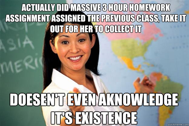 Actually did massive 3 hour homework assignment assigned the previous class, take it out for her to collect it Doesen't even aknowledge it's existence - Actually did massive 3 hour homework assignment assigned the previous class, take it out for her to collect it Doesen't even aknowledge it's existence  Unhelpful High School Teacher