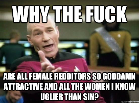 why the fuck Are all female redditors so goddamn attractive and all the women I know uglier than sin? - why the fuck Are all female redditors so goddamn attractive and all the women I know uglier than sin?  Annoyed Picard HD