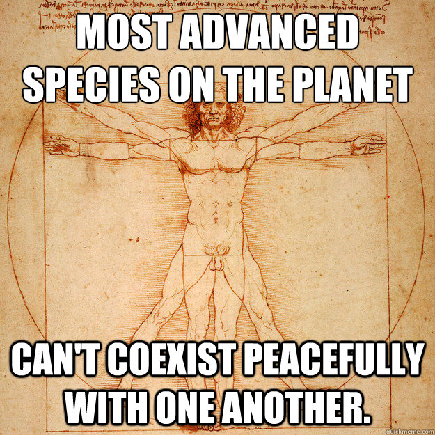 Most advanced species on the planet Can't coexist peacefully with one another. - Most advanced species on the planet Can't coexist peacefully with one another.  Hopeless Humanity