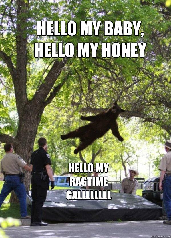 Hello my baby, hello my honey hello my ragtime gallllllll
