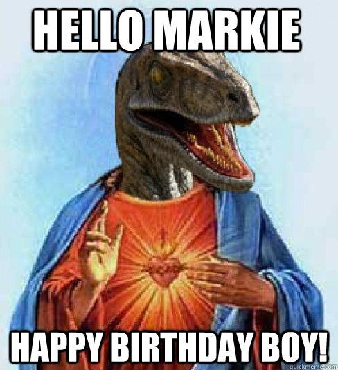 Hello Markie Happy Birthday Boy!