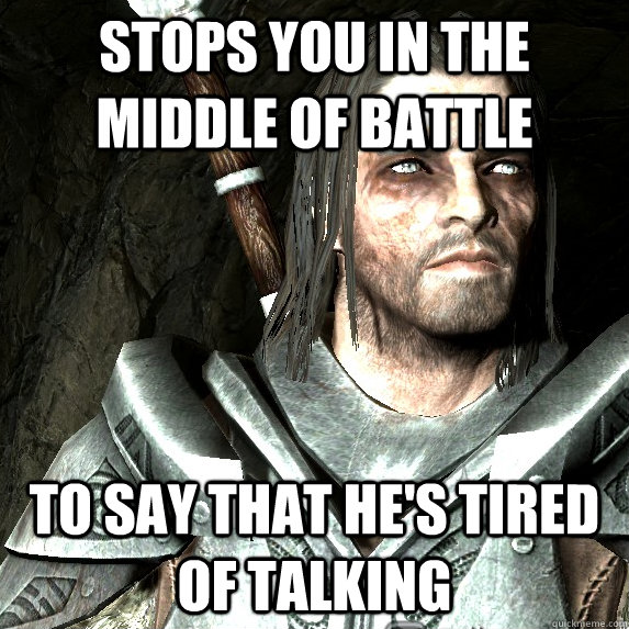 Stops you in the middle of battle To say that he's tired of talking - Stops you in the middle of battle To say that he's tired of talking  Scumbag Farkas