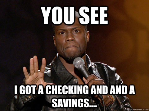 You see I got a checking and and a savings.... - You see I got a checking and and a savings....  Kevin Hart