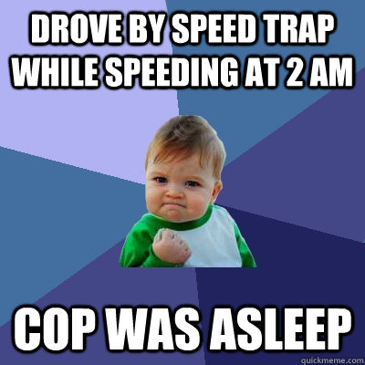 Drove by speed trap while speeding at 2 AM Cop was asleep - Drove by speed trap while speeding at 2 AM Cop was asleep  Success Kid