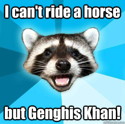 I can't ride a horse but Genghis Khan!