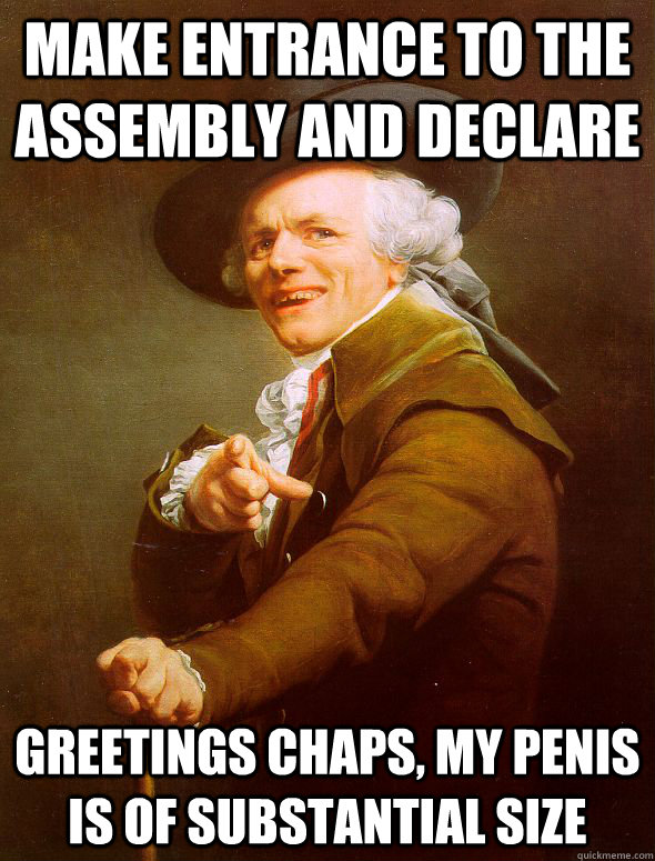 Make entrance to the assembly and declare Greetings chaps, my penis is of substantial size - Make entrance to the assembly and declare Greetings chaps, my penis is of substantial size  Joseph Ducreux