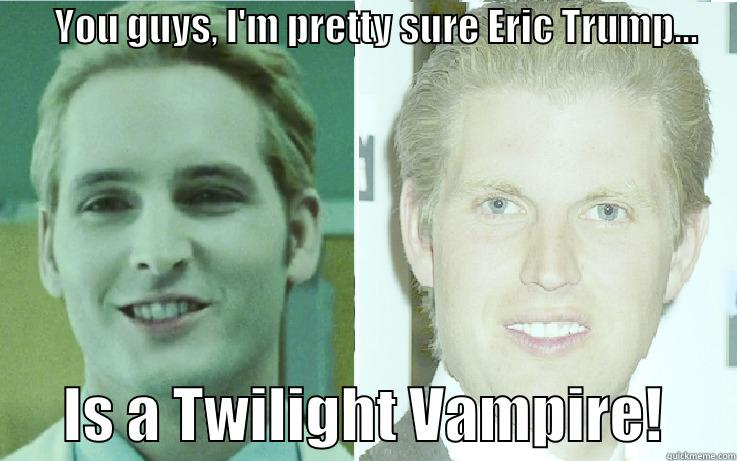 YOU GUYS, I'M PRETTY SURE ERIC TRUMP...            IS A TWILIGHT VAMPIRE!      Misc