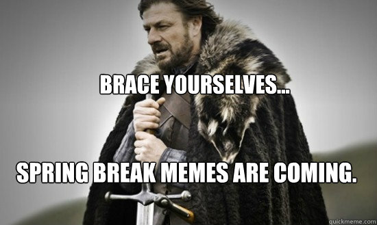 Brace yourselves...  spring break memes are coming.
