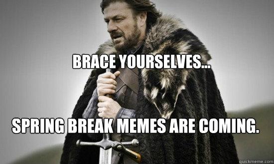 Brace Yourselves Spring Break Memes Are Coming Prepare Quickmeme