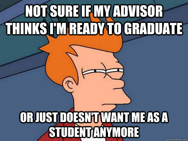 Not sure if my advisor thinks I'm ready to graduate Or just doesn't want me as a student anymore - Not sure if my advisor thinks I'm ready to graduate Or just doesn't want me as a student anymore  Futurama Fry