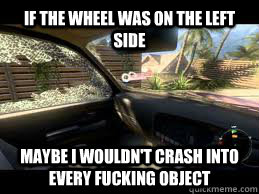 If the wheel was on the left side Maybe I wouldn't crash into every fucking object - If the wheel was on the left side Maybe I wouldn't crash into every fucking object  Misc