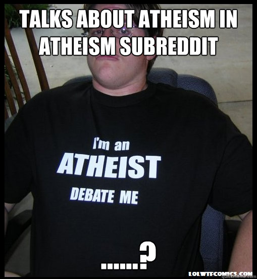 TALKS ABOUT ATHEISM IN ATHEISM SUBREDDIT ......? - TALKS ABOUT ATHEISM IN ATHEISM SUBREDDIT ......?  Scumbag Atheist