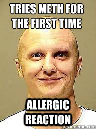 tries meth for the first time Allergic reaction - tries meth for the first time Allergic reaction  allergic to meth