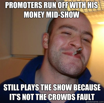 Promoters run off with his money mid-show Still plays the show because it's not the crowds fault - Promoters run off with his money mid-show Still plays the show because it's not the crowds fault  Goodguy Greg Shitting