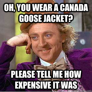 Oh, you wear a canada goose jacket? please tell me how expensive it was - Oh, you wear a canada goose jacket? please tell me how expensive it was  Condescending Wonka