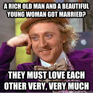 A rich old man and a beautiful young woman got married? They must love each other very, very much - A rich old man and a beautiful young woman got married? They must love each other very, very much  Condescending Wonka