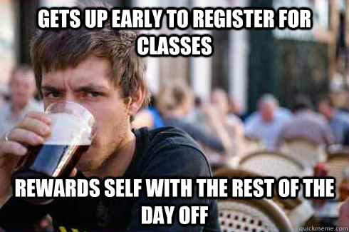 Gets up early to register for classes rewards self with the rest of the day off - Gets up early to register for classes rewards self with the rest of the day off  Lazy College Senior