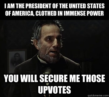 I am the president of the united states of america, clothed in immense power you will secure me those upvotes - I am the president of the united states of america, clothed in immense power you will secure me those upvotes  Abraham Lincoln