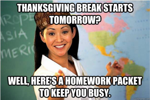 Thanksgiving break starts tomorrow? Well, here's a homework packet to keep you busy. - Thanksgiving break starts tomorrow? Well, here's a homework packet to keep you busy.  Scumbag Teacher