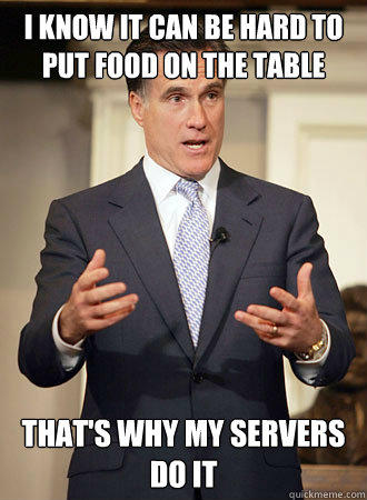 i know it can be hard to put food on the table that's why my servers do it  Relatable Romney